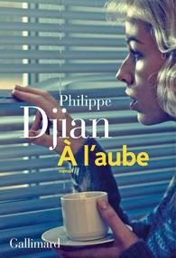 Critique – A l'aube – Philippe Djian – Gallimard