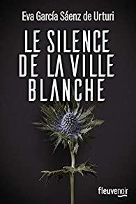 Critique – Le silence de la ville blanche – Eva Garcia Saenz de Urturi – Fleuve noir