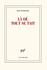 Critique – Là où tout se tait – Jean Hatzfeld – Gallimard
