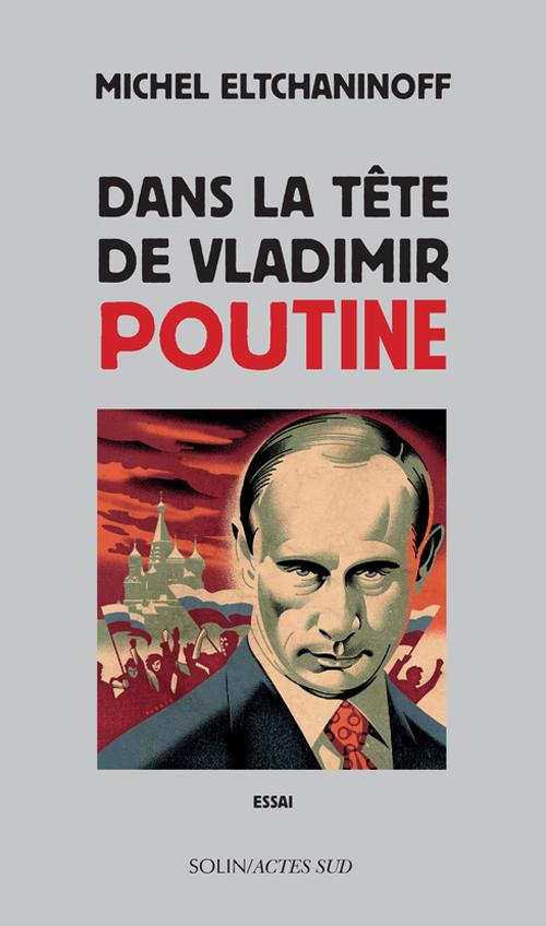 Critique – Dans la tête de Vladimir Poutine– Michel Eltchaninoff