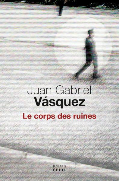 Critique – Le corps des ruines – Juan Gabriel Vasquez – Seuil