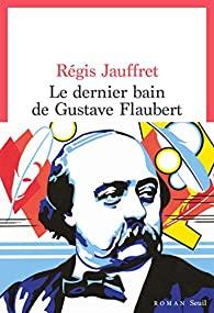 Critique – Le dernier bain de Gustave Flaubert – Régis Jauffret – Seuil