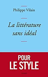 Critique – La littérature sans idéal – Philippe Vilain – Grasset